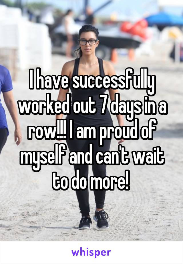 I have successfully worked out 7 days in a row!!! I am proud of myself and can't wait to do more!