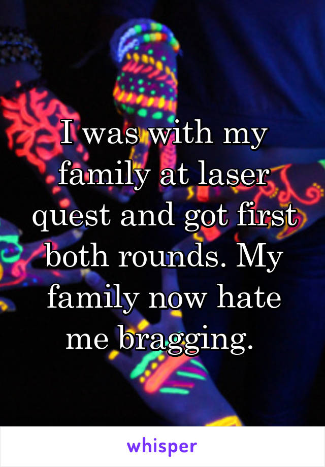 I was with my family at laser quest and got first both rounds. My family now hate me bragging.