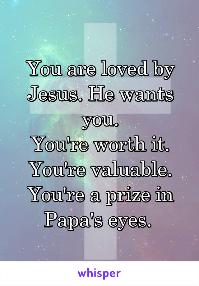 You are loved by Jesus. He wants you. You're worth it. You're valuable. You're a prize in Papa's eyes.