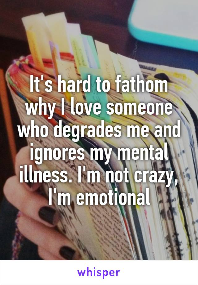 It's hard to fathom why I love someone who degrades me and ignores my mental illness. I'm not crazy, I'm emotional