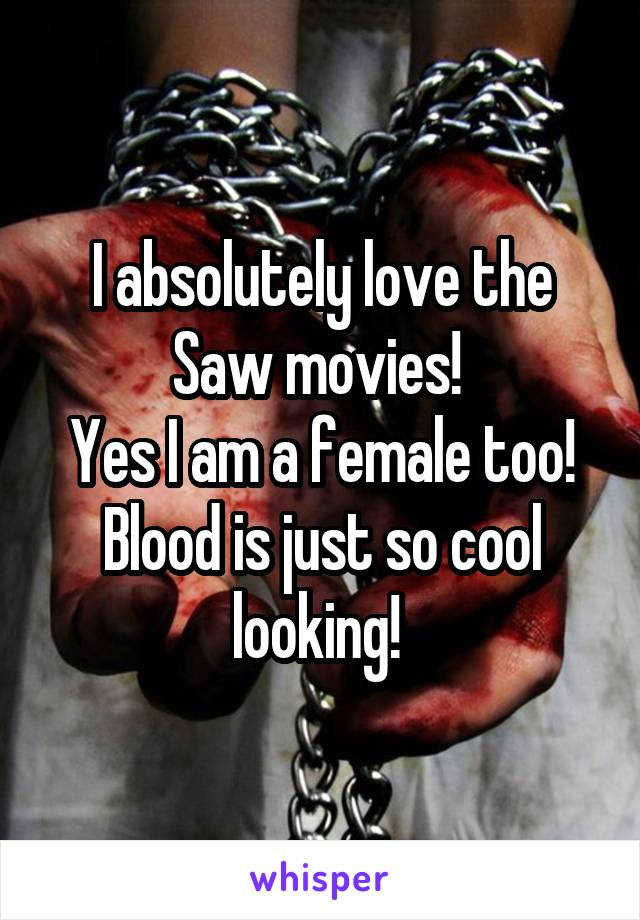 I absolutely love the Saw movies!  Yes I am a female too! Blood is just so cool looking!