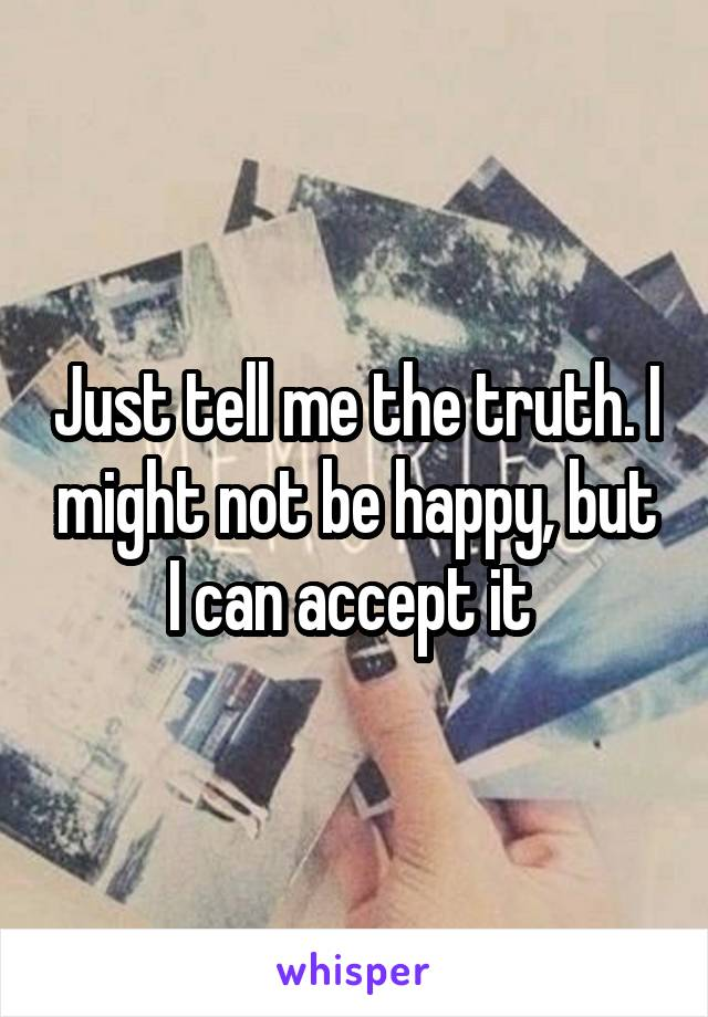 Just tell me the truth. I might not be happy, but I can accept it