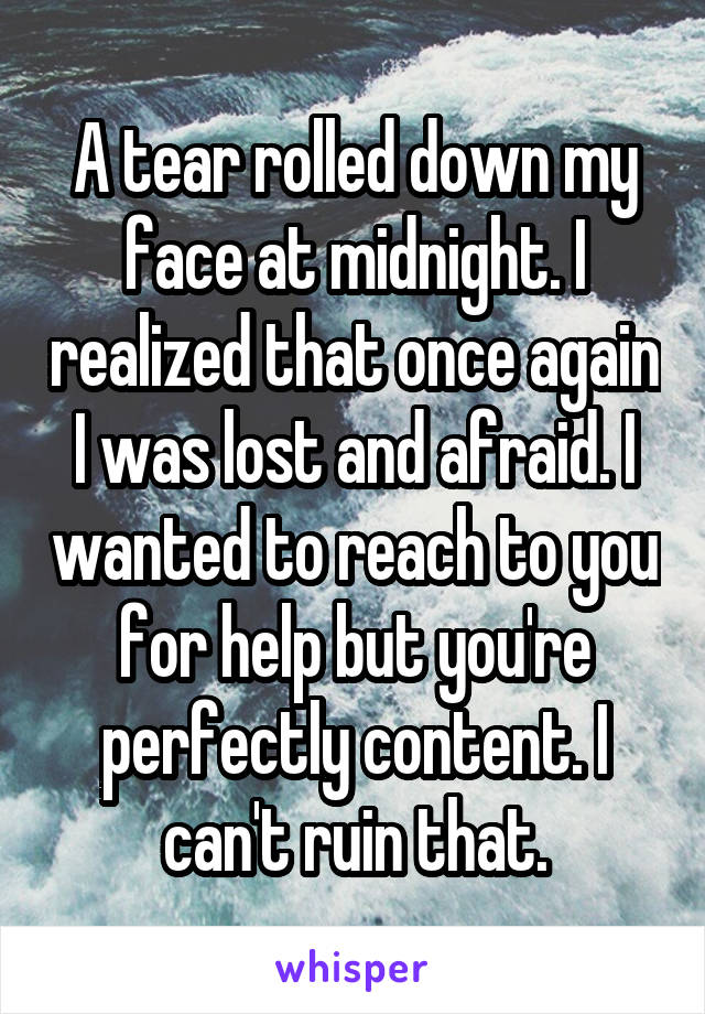 A tear rolled down my face at midnight. I realized that once again I was lost and afraid. I wanted to reach to you for help but you're perfectly content. I can't ruin that.