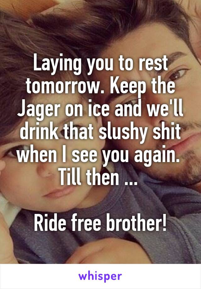 Laying you to rest tomorrow. Keep the Jager on ice and we'll drink that slushy shit when I see you again.  Till then ...   Ride free brother!