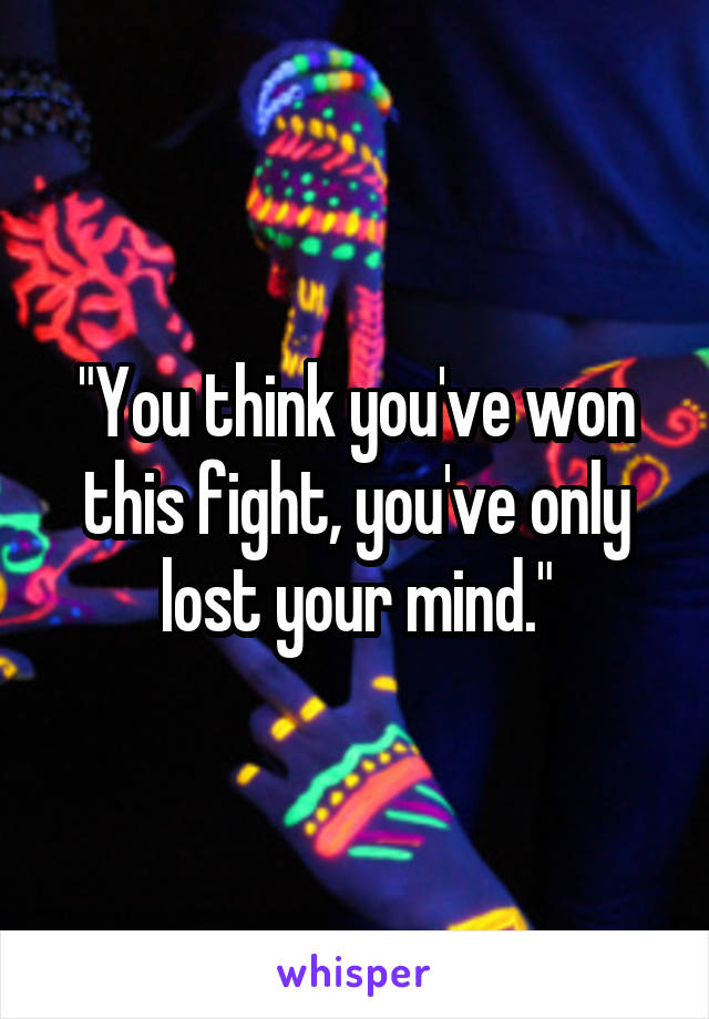 """You think you've won this fight, you've only lost your mind."""