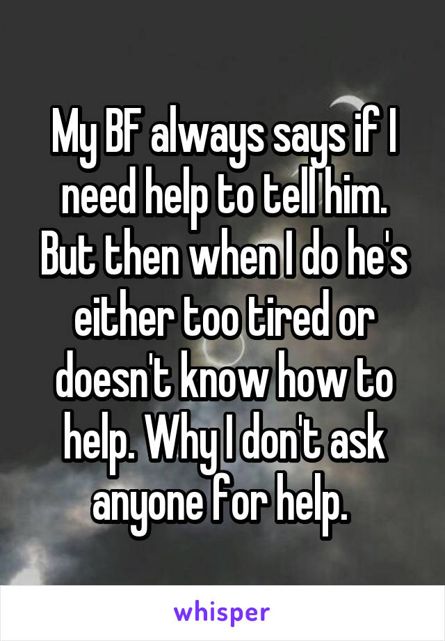 My BF always says if I need help to tell him. But then when I do he's either too tired or doesn't know how to help. Why I don't ask anyone for help.
