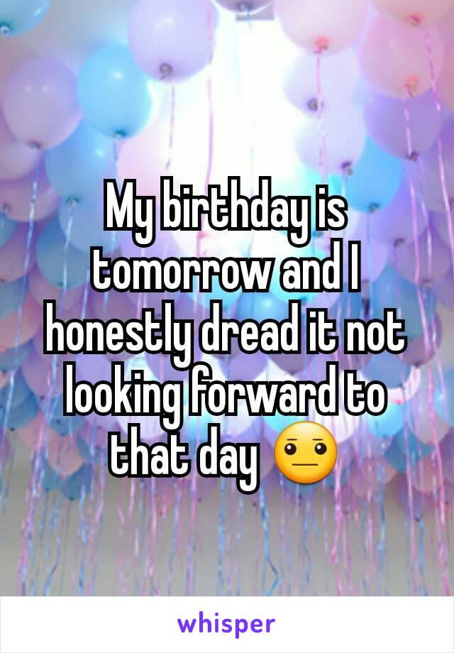 My birthday is tomorrow and I honestly dread it not looking forward to that day 😐