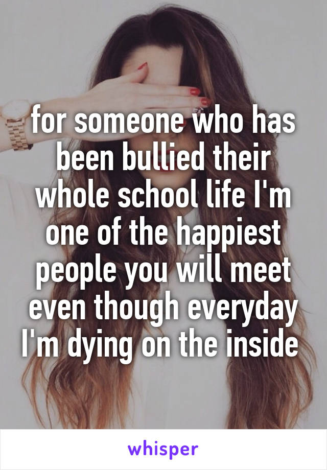 for someone who has been bullied their whole school life I'm one of the happiest people you will meet even though everyday I'm dying on the inside