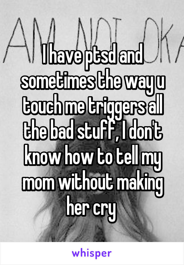 I have ptsd and sometimes the way u touch me triggers all the bad stuff, I don't know how to tell my mom without making her cry
