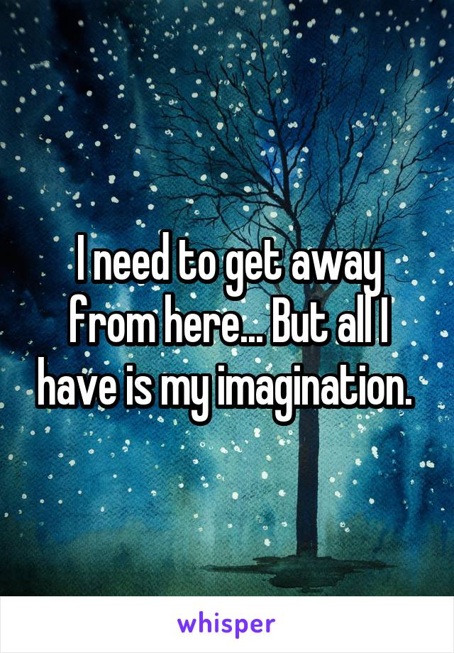 I need to get away from here... But all I have is my imagination.