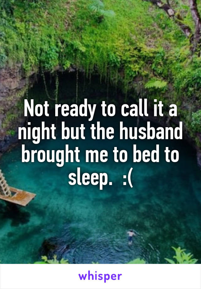 Not ready to call it a night but the husband brought me to bed to sleep.  :(