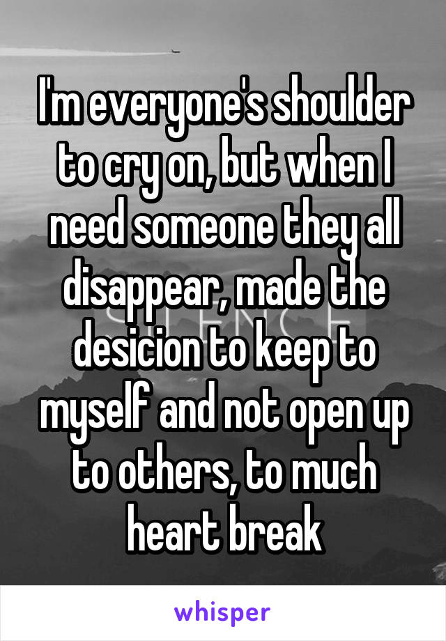 I'm everyone's shoulder to cry on, but when I need someone they all disappear, made the desicion to keep to myself and not open up to others, to much heart break