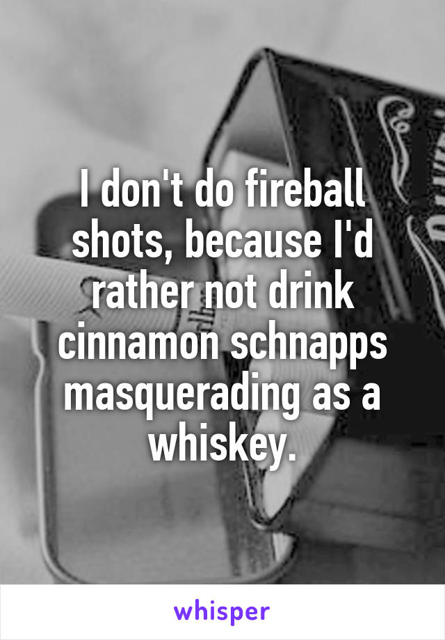 I don't do fireball shots, because I'd rather not drink cinnamon schnapps masquerading as a whiskey.