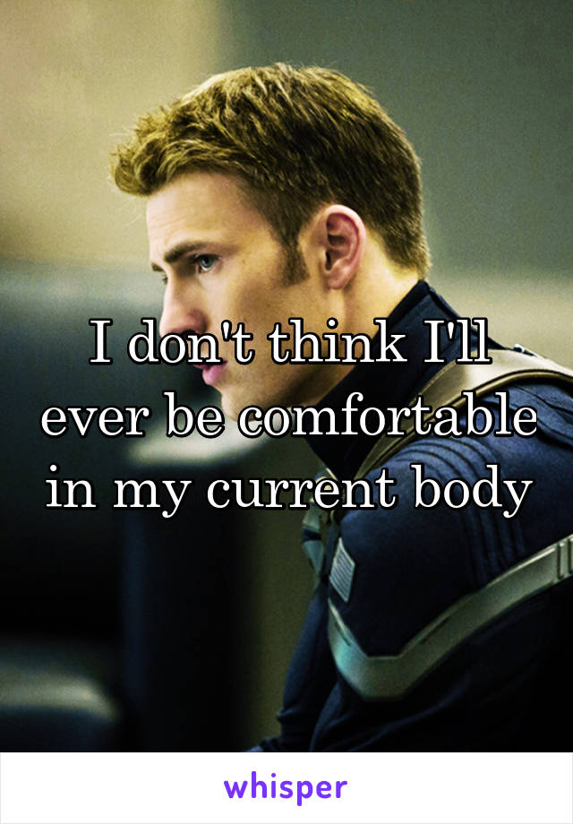 I don't think I'll ever be comfortable in my current body