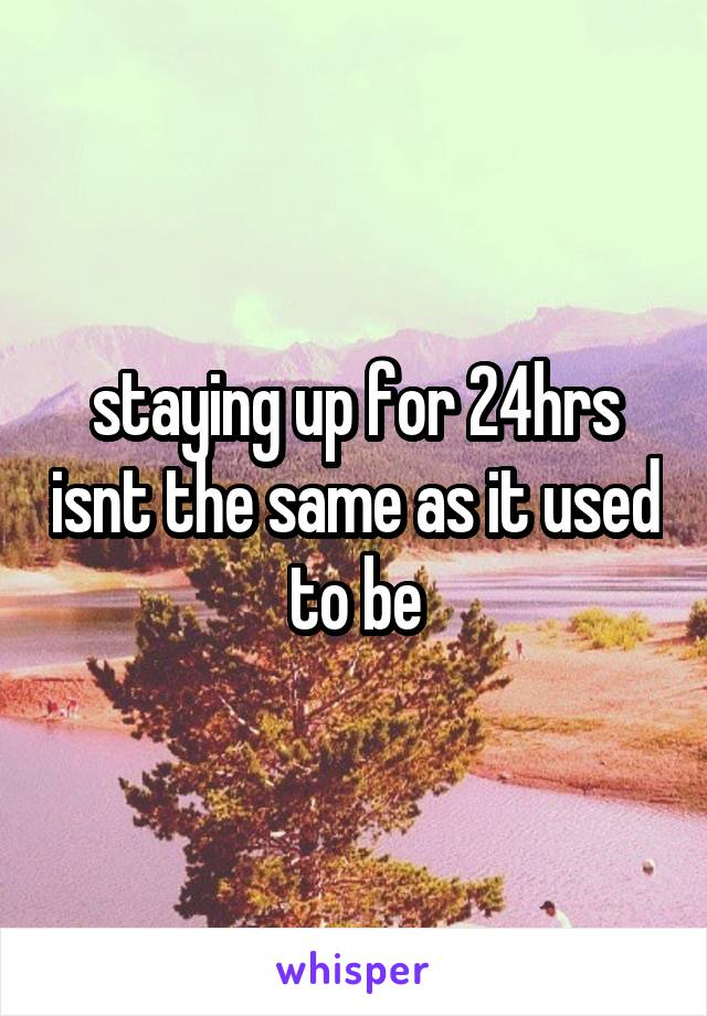 staying up for 24hrs isnt the same as it used to be