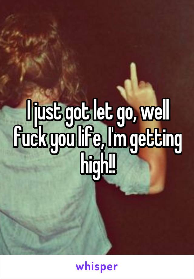 I just got let go, well fuck you life, I'm getting high!!
