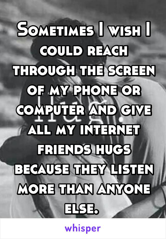 Sometimes I wish I could reach through the screen of my phone or computer and give all my internet friends hugs because they listen more than anyone else.