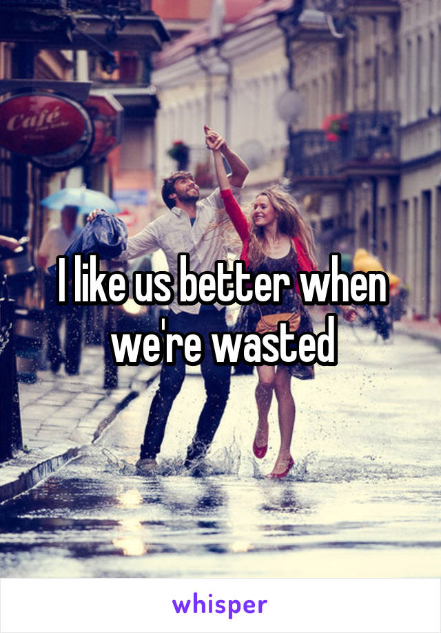 I like us better when we're wasted