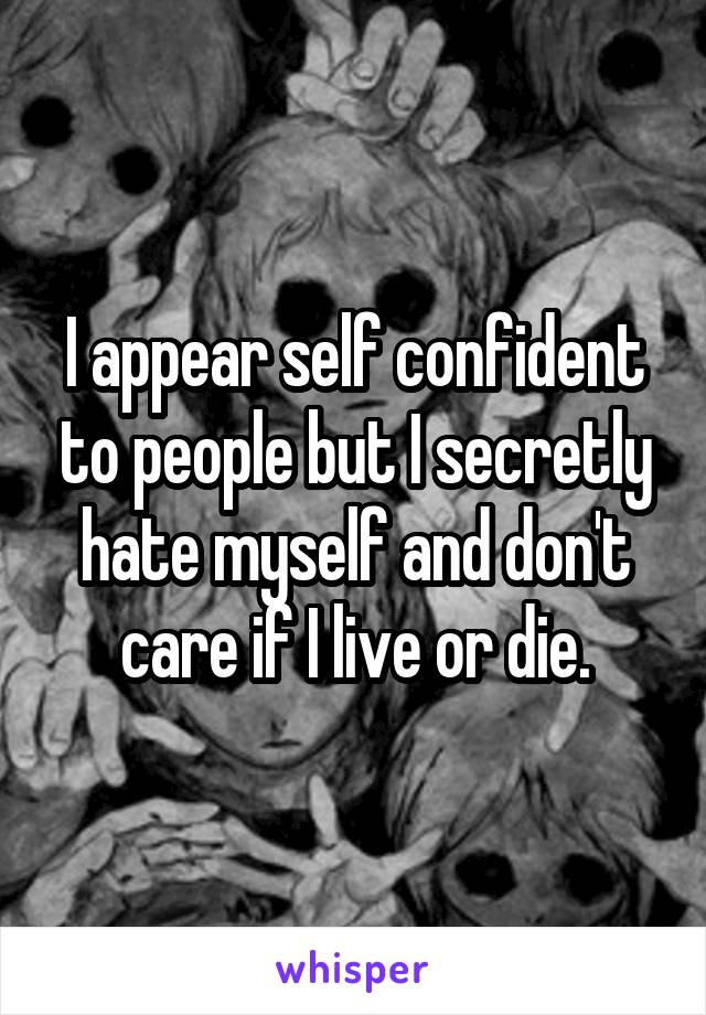 I appear self confident to people but I secretly hate myself and don't care if I live or die.
