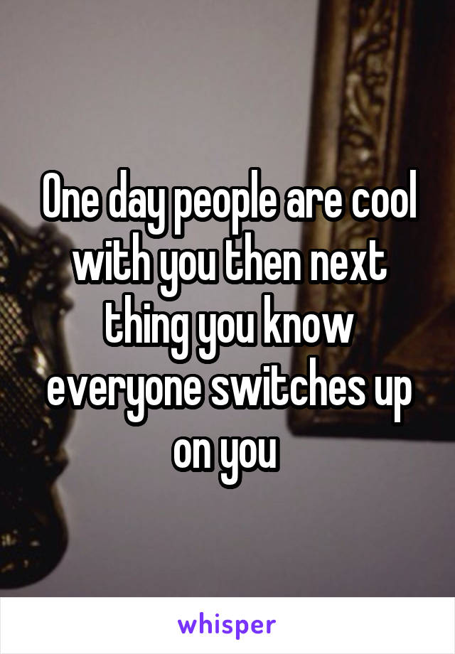 One day people are cool with you then next thing you know everyone switches up on you