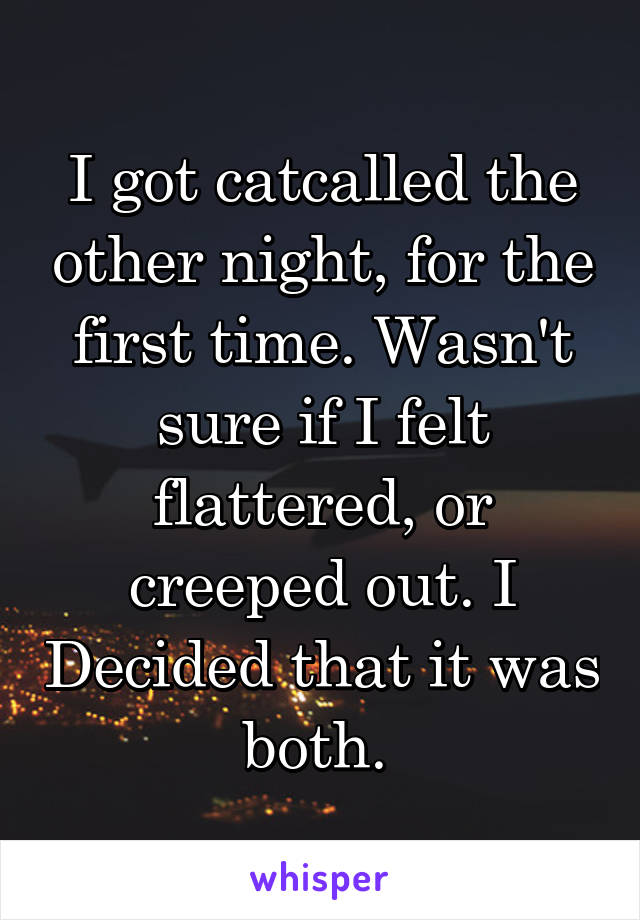 I got catcalled the other night, for the first time. Wasn't sure if I felt flattered, or creeped out. I Decided that it was both.