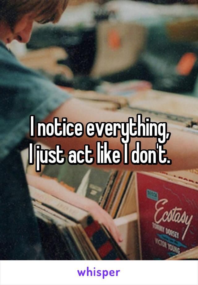 I notice everything, I just act like I don't.