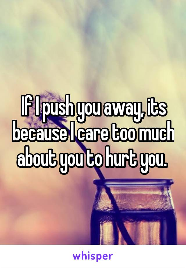 If I push you away, its because I care too much about you to hurt you.
