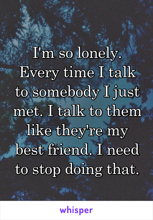 I'm so lonely. Every time I talk to somebody I just met. I talk to them like they're my best friend. I need to stop doing that.