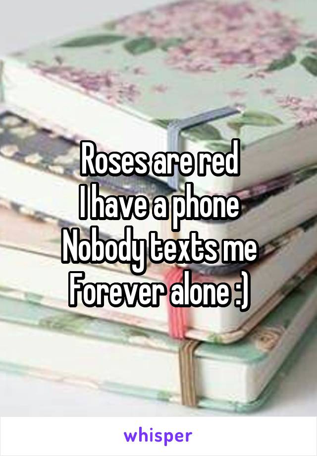 Roses are red I have a phone Nobody texts me Forever alone :)