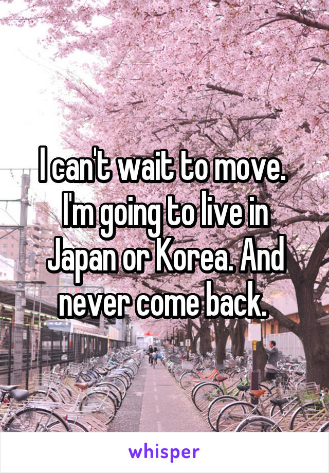 I can't wait to move.  I'm going to live in Japan or Korea. And never come back.