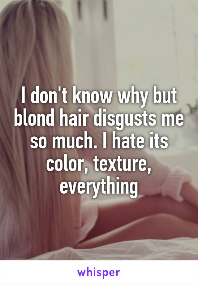 I don't know why but blond hair disgusts me so much. I hate its color, texture, everything