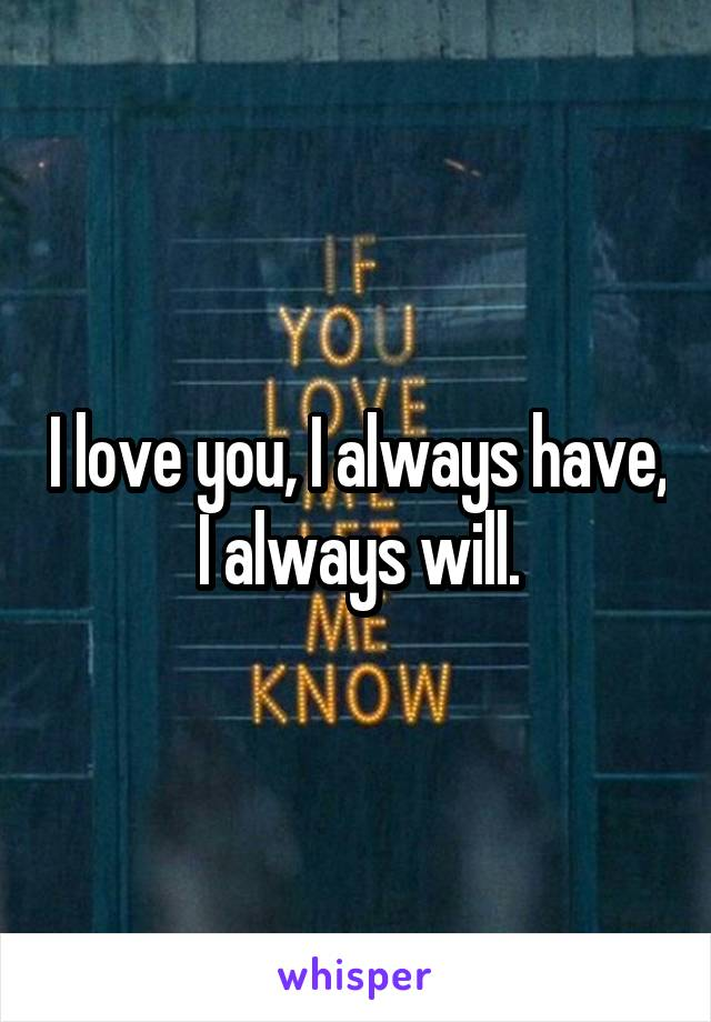 I love you, I always have, I always will.
