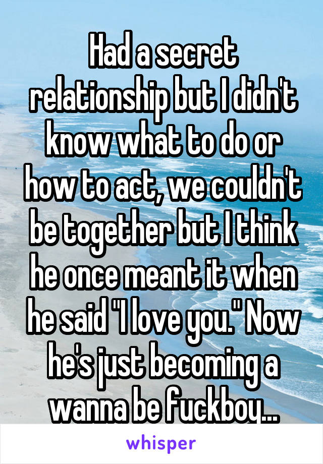 """Had a secret relationship but I didn't know what to do or how to act, we couldn't be together but I think he once meant it when he said """"I love you."""" Now he's just becoming a wanna be fuckboy..."""