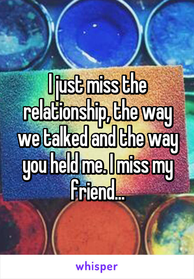 I just miss the relationship, the way we talked and the way you held me. I miss my friend...