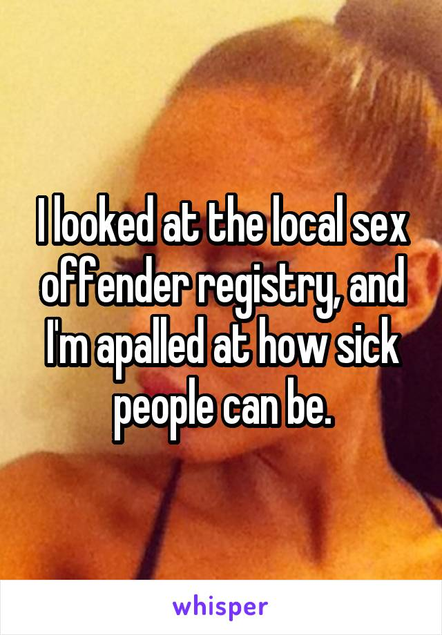 I looked at the local sex offender registry, and I'm apalled at how sick people can be.