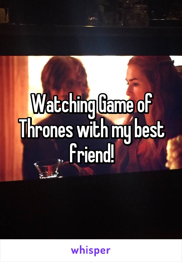 Watching Game of Thrones with my best friend!