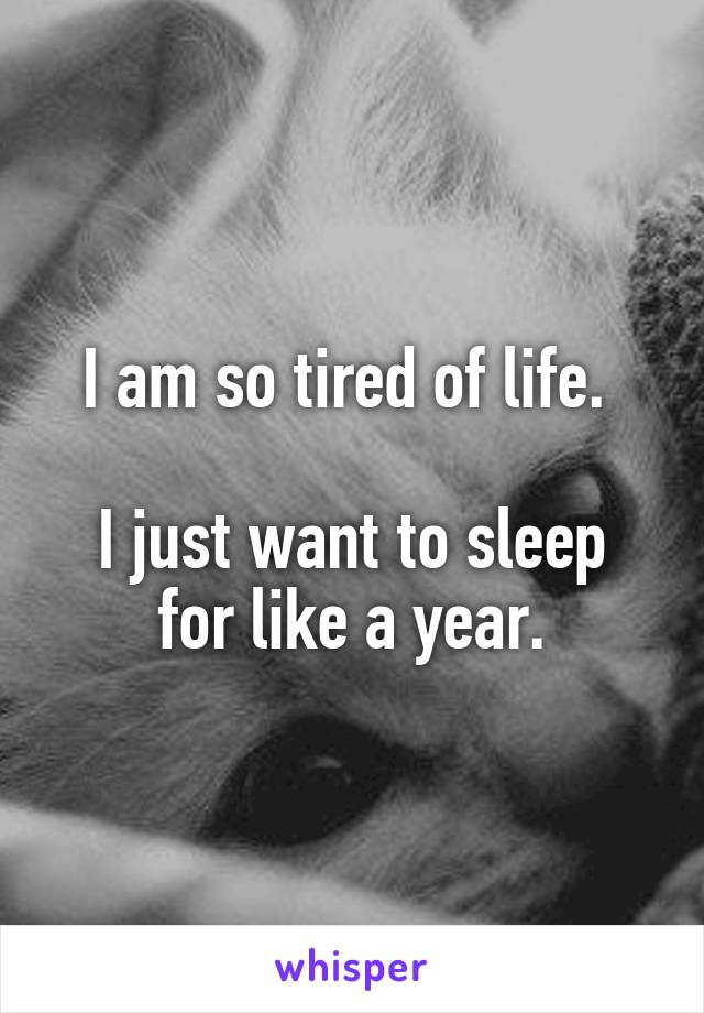 I am so tired of life.   I just want to sleep for like a year.