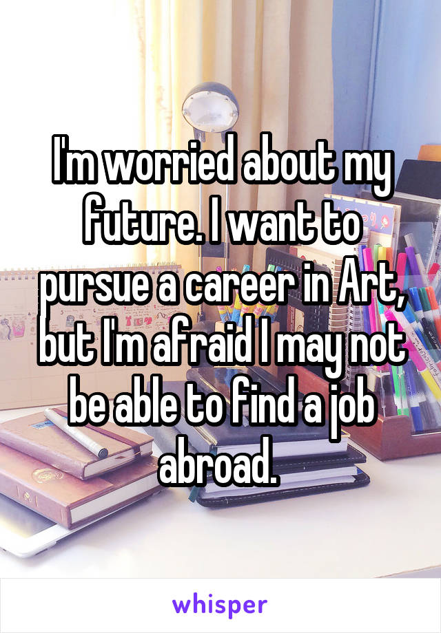 I'm worried about my future. I want to pursue a career in Art, but I'm afraid I may not be able to find a job abroad.