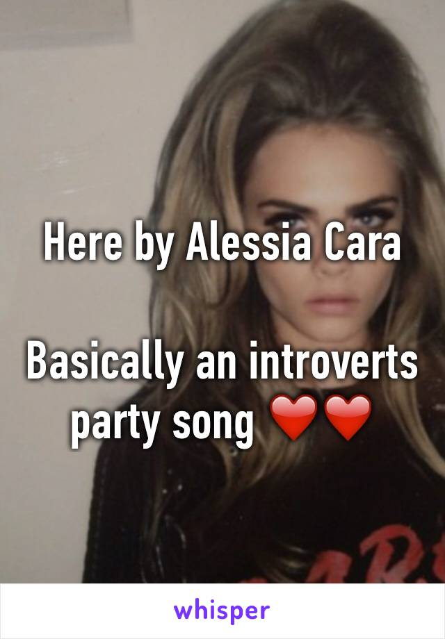 Here by Alessia Cara   Basically an introverts party song ❤️❤️