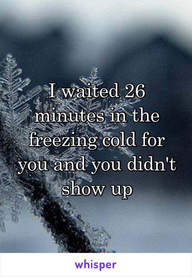 I waited 26 minutes in the freezing cold for you and you didn't show up