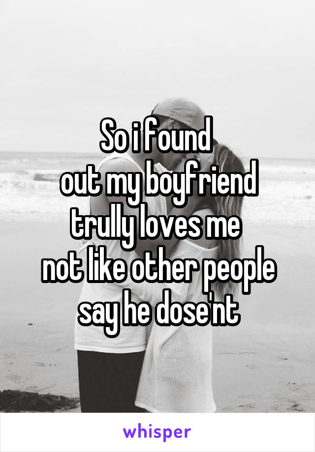 So i found  out my boyfriend trully loves me  not like other people say he dose'nt