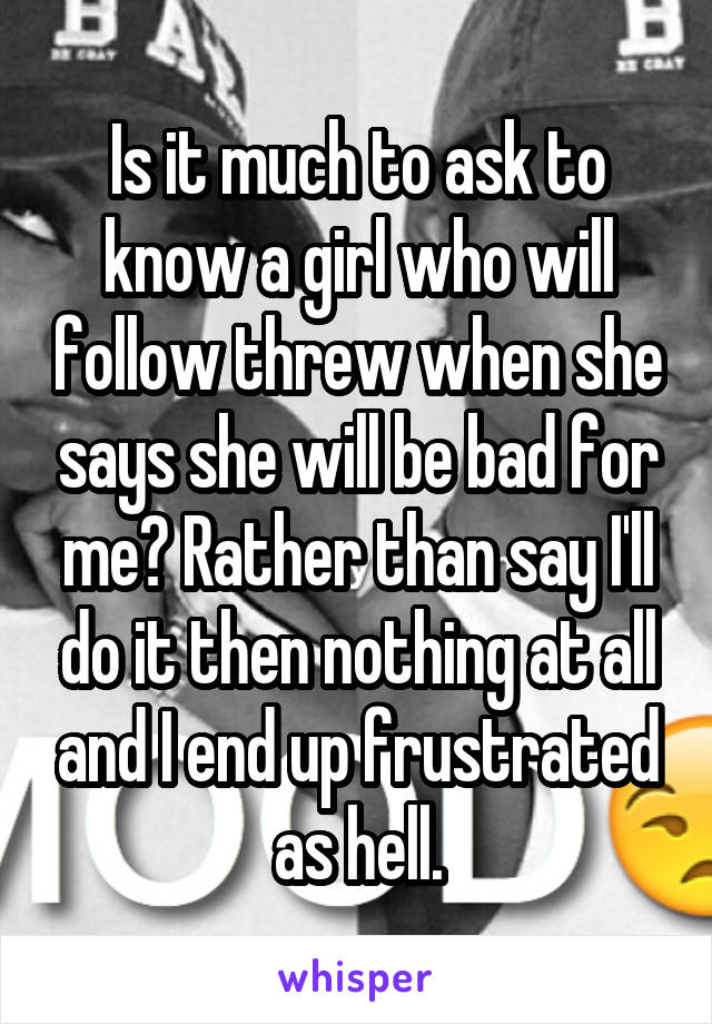 Is it much to ask to know a girl who will follow threw when she says she will be bad for me? Rather than say I'll do it then nothing at all and I end up frustrated as hell.