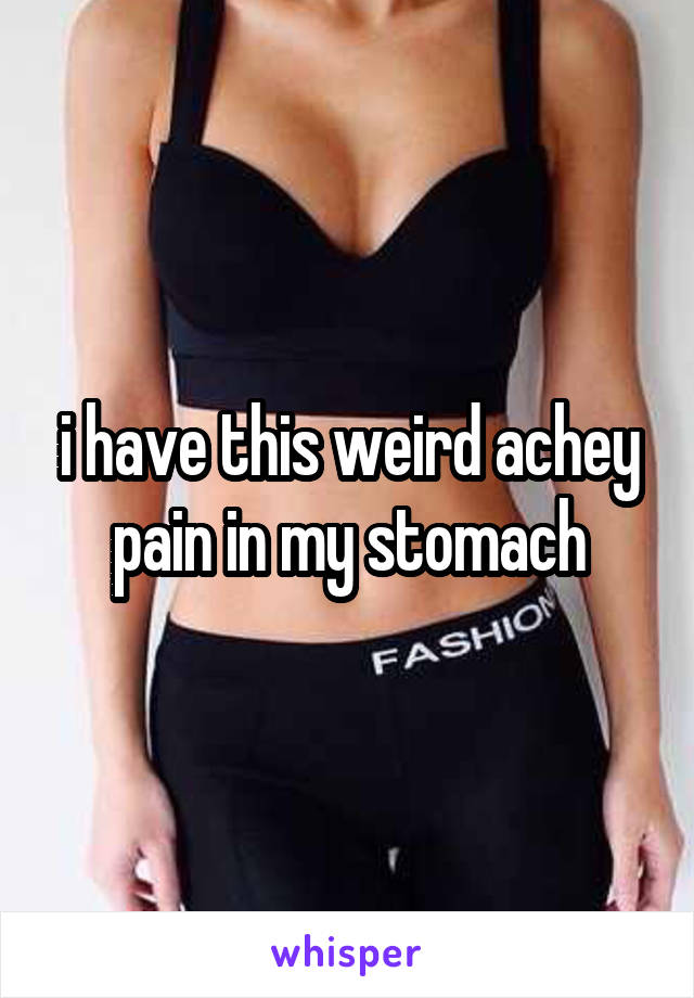 i have this weird achey pain in my stomach