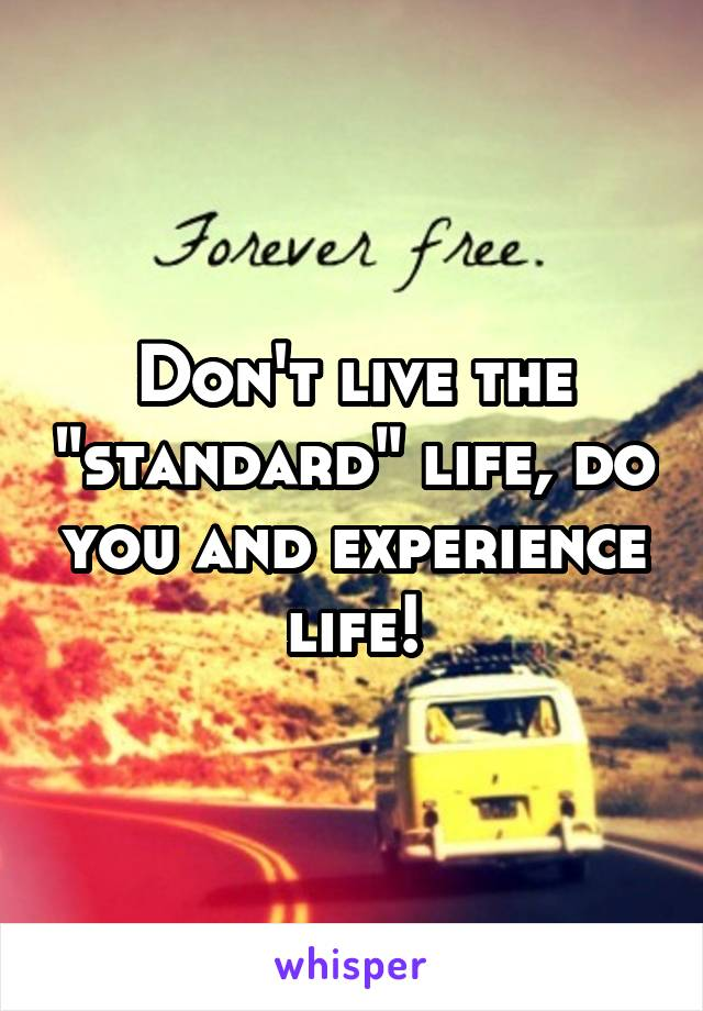 "Don't live the ""standard"" life, do you and experience life!"