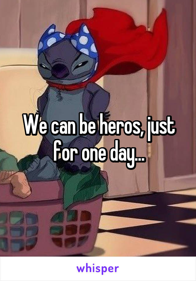 We can be heros, just for one day...