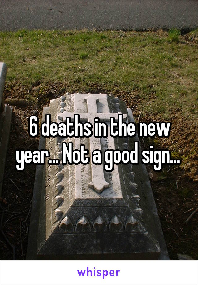 6 deaths in the new year... Not a good sign...