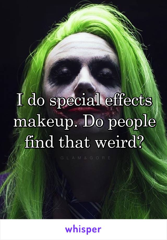 I do special effects makeup. Do people find that weird?