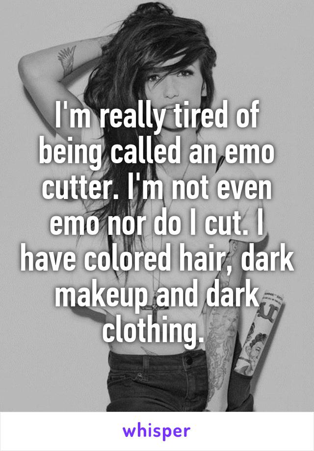I'm really tired of being called an emo cutter. I'm not even emo nor do I cut. I have colored hair, dark makeup and dark clothing.