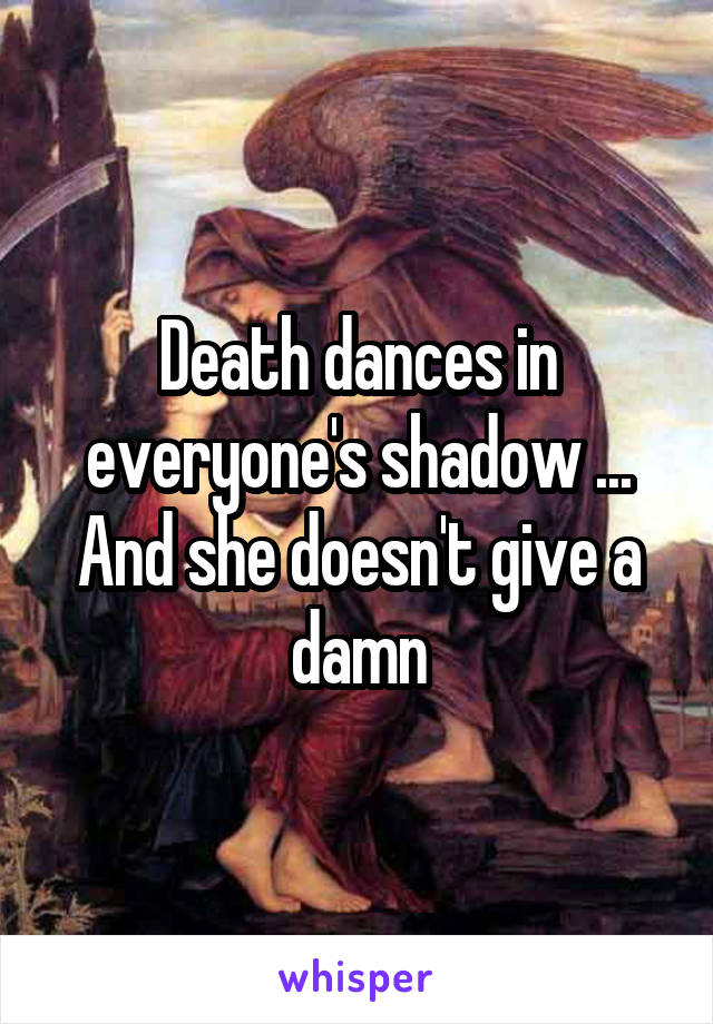 Death dances in everyone's shadow ... And she doesn't give a damn