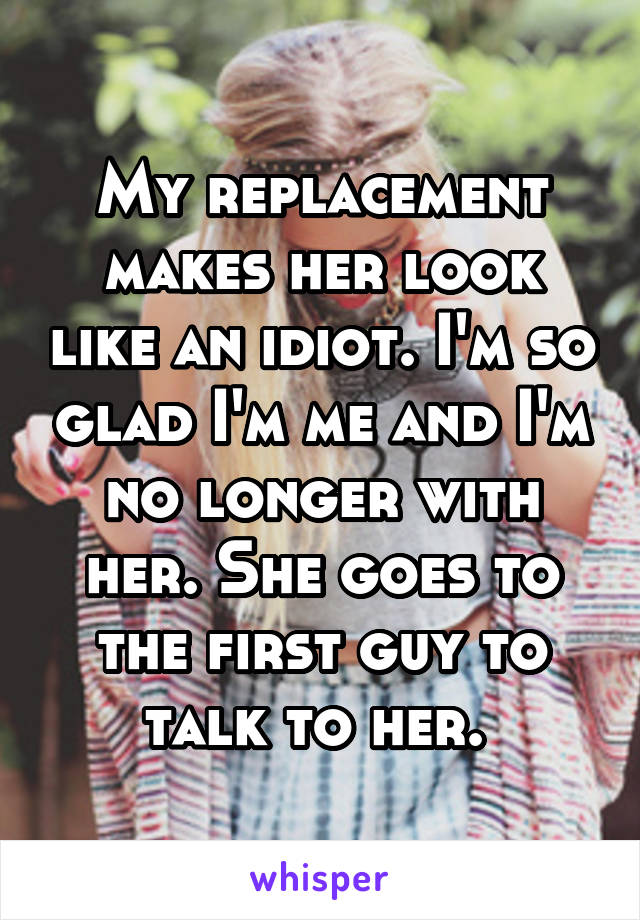 My replacement makes her look like an idiot. I'm so glad I'm me and I'm no longer with her. She goes to the first guy to talk to her.